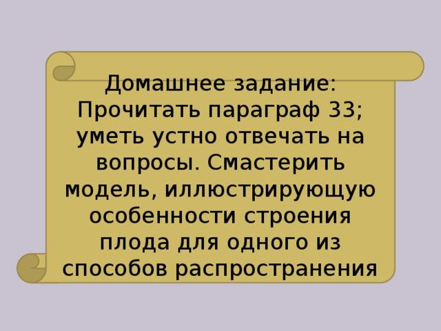 Домашнее задание: Прочитать параграф 33; уметь устно отвечать на вопросы. Смастерить модель, иллюстрирующую особенности строения плода для одного из способов распространения