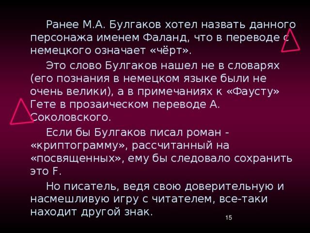 Ранее М.А. Булгаков хотел назвать данного персонажа именем Фаланд, что в переводе с немецкого означает «чёрт». Это слово Булгаков нашел не в словарях (его познания в немецком языке были не очень велики), а в примечаниях к «Фаусту» Гете в прозаическом переводе А. Соколовского. Если бы Булгаков писал роман - «криптограмму», рассчитанный на «посвященных», ему бы следовало сохранить это F. Но писатель, ведя свою доверительную и насмешливую игру с читателем, все-таки находит другой знак.