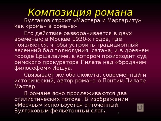Композиция романа Булгаков строит «Мастера и Маргариту» как «роман в романе». Его действие разворачивается в двух временах: в Москве 1930-х годов, где появляется, чтобы устроить традиционный весенний бал полнолуния, сатана, и в древнем городе Ершалаиме, в котором происходит суд римского прокуратора Пилата над «бродячим философом» Иешуа. Связывает же оба сюжета, современный и исторический, автор романа о Понтии Пилате Мастер. В романе ясно прослеживаются два стилистических потока. В изображении «Москвы» используется отточенный Булгаковым фельетонный слог .