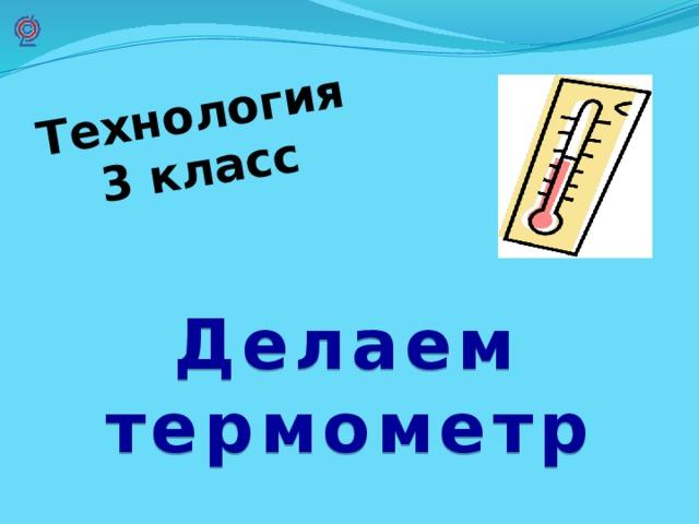 Технология 3 класс  Делаем термометр