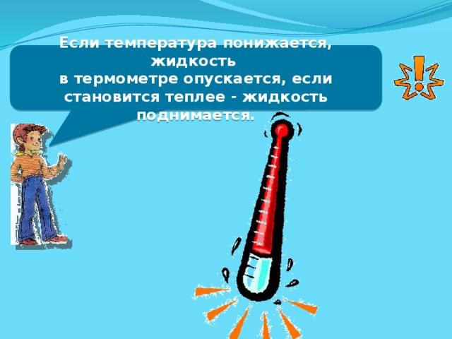 Если температура понижается, жидкость в термометре опускается, если становится теплее - жидкость поднимается.