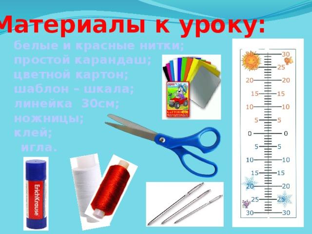 Материалы к уроку: белые и красные нитки; простой карандаш; цветной картон; шаблон – шкала; линейка 30см; ножницы; клей; - игла.