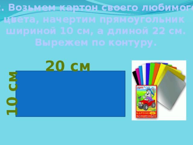 10 см 2. Возьмем картон своего любимого цвета, начертим прямоугольник шириной 10 см, а длиной 22 см. Вырежем по контуру. 20 см