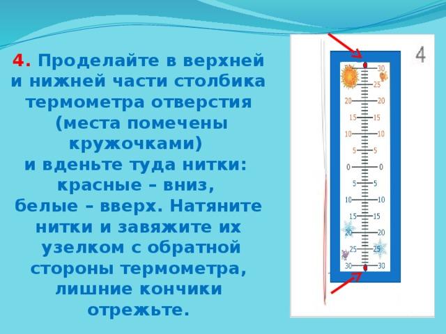4. Проделайте в верхней и нижней части столбика термометра отверстия  (места помечены кружочками) и вденьте туда нитки: красные – вниз, белые – вверх. Натяните нитки и завяжите их  узелком с обратной  стороны термометра, лишние кончики отрежьте.
