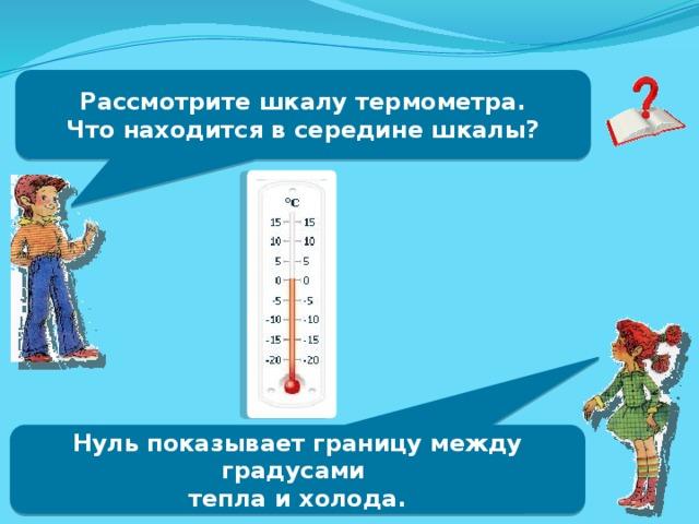 Рассмотрите шкалу термометра. Что находится в середине шкалы? Нуль показывает границу между градусами тепла и холода.