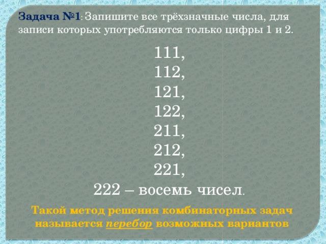 Задача №1 : Запишите все трёхзначные числа, для записи которых употребляются только цифры 1 и 2. 111, 112, 121, 122, 211, 212, 221, 222 – восемь чисел . Такой метод решения комбинаторных задач называется перебор возможных вариантов