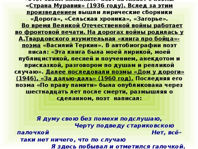 « Счёт своим писаниям» поэт начинает с поэмы « Страна Муравия» (1936 году). Вслед за этим произведением вышли лирические сборники «Дорога», «Сельская хроника», «Загорье».   Во время Великой Отечественной войны работает во фронтовой печати. На дорогах войны родилась у А.Твардовского изумительная «книга про бойца»- поэма «Василий Теркин». В автобиографии поэт писал: «Эта книга была моей лирикой, моей публицистикой, песней и поучением, анекдотом и присказкой, разговором по душам и репликой случаю». Далее последовали поэмы « Д ом у дороги» (1946), «За далью-даль» (1960 год). Последняя его поэма «По праву памяти» была опубликована через шестнадцать лет после смерти, размышляя о сделанном, поэт написал:     Я думу свою без помехи подслушаю,  Черту подведу стариковскою палочкой Нет, всё-таки нет ничего, что по случаю  Я здесь побывал и отметился галочкой.