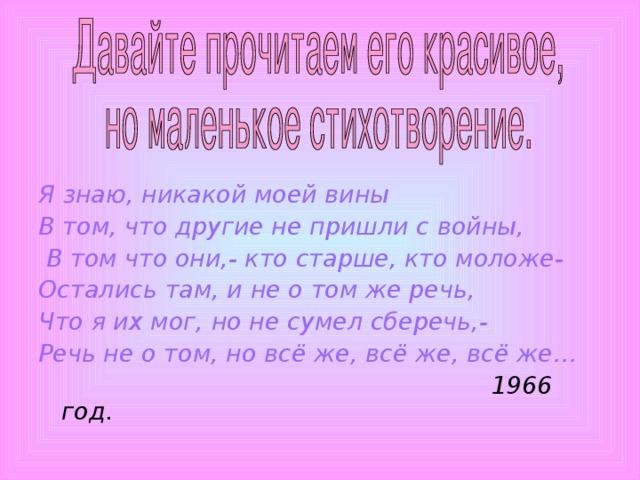 Я знаю, никакой моей вины В том, что другие не пришли с войны,  В том что они,- кто старше, кто моложе- Остались там, и не о том же речь, Что я их мог, но не сумел сберечь,- Речь не о том, но всё же, всё же, всё же…   1966 год .