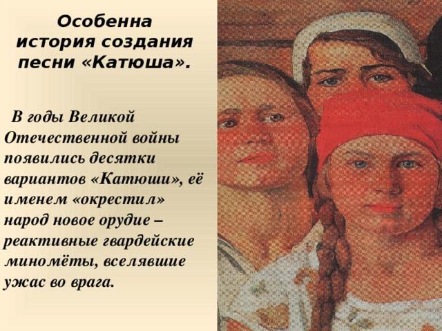 Особенна история создания песни «Катюша».  В годы Великой Отечественной войны появились десятки вариантов «Катюши», её именем «окрестил» народ новое орудие – реактивные гвардейские миномёты, вселявшие ужас во врага. 9 9