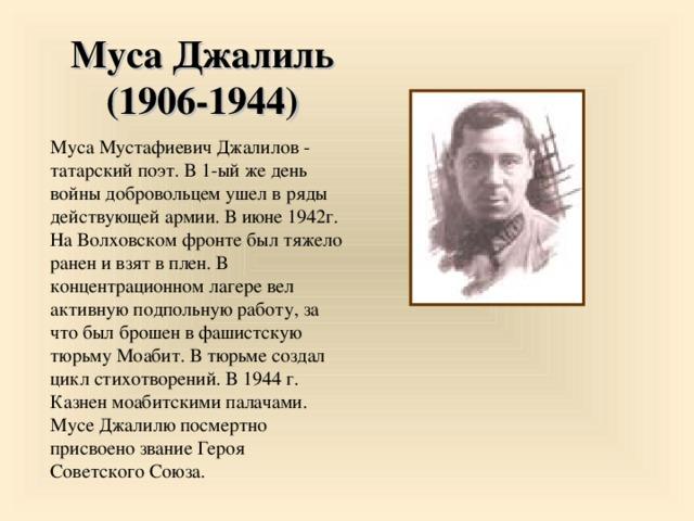 Муса Джалиль (1906-1944) Муса Мустафиевич Джалилов - татарский поэт. В 1-ый же день войны добровольцем ушел в ряды действующей армии. В июне 1942г. На Волховском фронте был тяжело ранен и взят в плен. В концентрационном лагере вел активную подпольную работу, за что был брошен в фашистскую тюрьму Моабит. В тюрьме создал цикл стихотворений. В 1944 г. Казнен моабитскими палачами. Мусе Джалилю посмертно присвоено звание Героя Советского Союза. 17 17 17