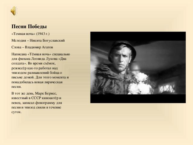 Песни Победы «Темная ночь» (1943 г.) Мелодия – Никита Богуславский Слова – Владимир Агатов Написана «Тёмная ночь» специально для фильма Леонида Лукова «Два солдата». Во время съёмок, режиссёр как-то работал над эпизодом размышлений бойца о письме домой. Для этого момента и понадобилась новая лирическая песня. В тот же день, Марк Бернес, известный в СССР киноактёр и певец, записал фонограмму для песни и эпизод сняли в течение суток.