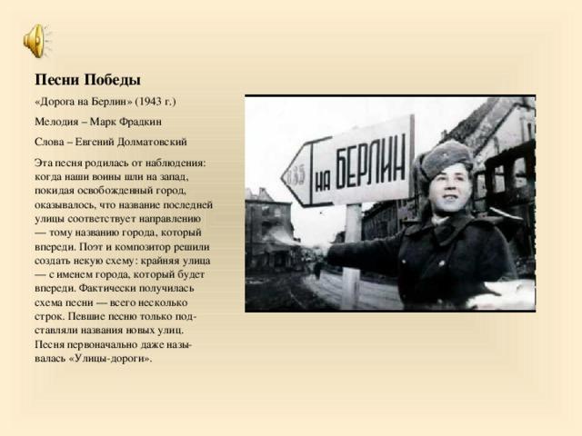 Песни Победы «Дорога на Берлин» (1943 г.) Мелодия – Марк Фрадкин Слова – Евгений Долматовский Эта песня родилась от наблюдения: когда наши воины шли на запад, покидая освобожденный город, оказывалось, что название последней улицы соответствует направлению — тому названию города, который впереди. Поэт и композитор решили создать некую схему: крайняя улица — с именем города, который будет впереди. Фактически получилась схема песни — всего несколько строк. Певшие песню только подставляли названия новых улиц. Песня первоначально даже называлась «Улицы-дороги».