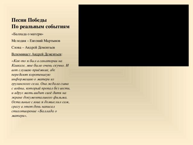 Песни Победы  По реальным событиям «Баллада о матери» Мелодия – Евгений Мартынов Слова – Андрей Дементьев Вспоминает Андрей Дементьев : «Как-то я был в санатории на Кавказе, мне было очень скучно. И вот слушаю приёмник, где передают коротенькую информацию о матери из грузинского села. Она ждала сына с войны, который пропал без вести, и вдруг мать видит своё дитя на экране документального фильма. Остальные слова я домыслил сам, сразу в этот день написал стихотворение «Баллада о матери».