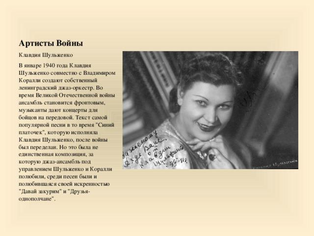 Артисты Войны Клавдия Шульженко В январе 1940 года Клавдия Шульженко совместно с Владимиром Коралли создают собственный ленинградский джаз-оркестр. Во время Великой Отечественной войны ансамбль становится фронтовым, музыканты дают концерты для бойцов на передовой. Текст самой популярной песни в то время
