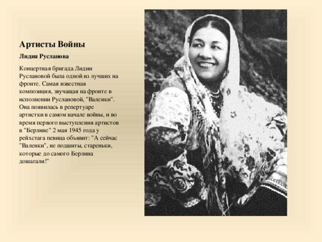 Артисты Войны Лидия Русланова Концертная бригада Лидии Руслановой была одной из лучших на фронте.Самая известная композиция, звучащая на фронте в исполнении Руслановой,