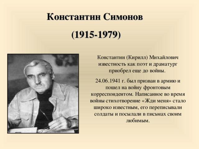 Константин Симонов  (1915-1979) Константин (Кирилл) Михайлович известность как поэт и драматург приобрел еще до войны. 24.06.1941 г. был призван в армию и пошел на войну фронтовым корреспондентом. Написанное во время войны стихотворение «Жди меня» стало широко известным, его переписывали солдаты и посылали в письмах своим любимым. 9 9 9