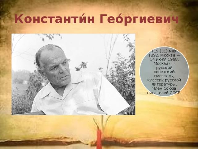 Константи́н Гео́ргиевич (19 (31) мая 1892, Москва — 14 июля 1968, Москва) — русский советский писатель, классик русской литературы. Член Союза писателей СССР.