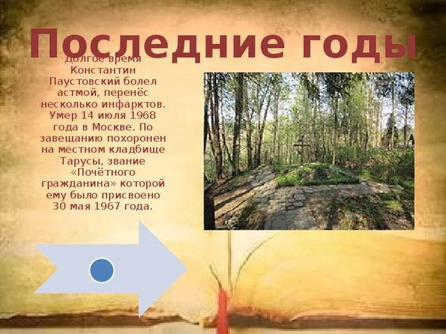 Последние годы Долгое время Константин Паустовский болел астмой, перенёс несколько инфарктов. Умер 14 июля 1968 года в Москве. По завещанию похоронен на местном кладбище Тарусы, звание «Почётного гражданина» которой ему было присвоено 30 мая 1967 года.