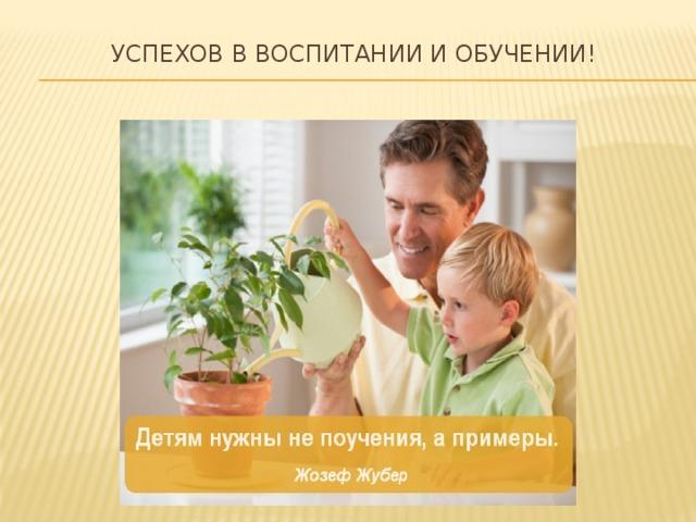 Успехов в воспитании и обучении!