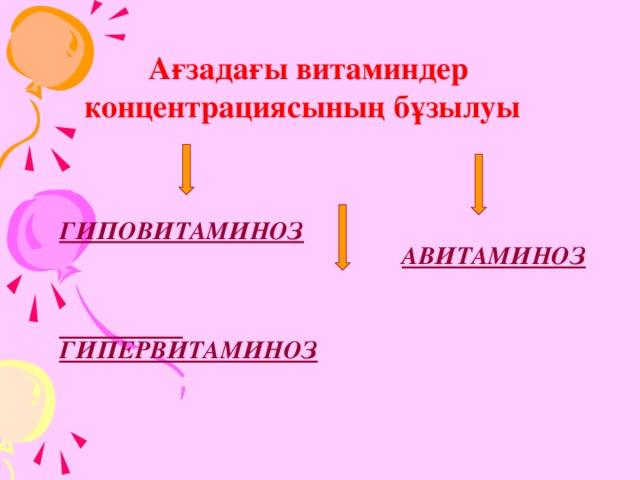 Ағзадағы витаминдер концентрациясының бұзылуы    ГИПОВИТАМИНОЗ    ГИПЕРВИТАМИНОЗ    АВИТАМИНОЗ