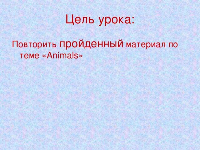 Цель урока: Повторить пройденный материал по теме « Animals »