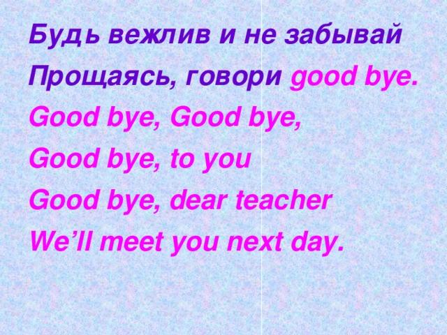 Будь вежлив и не забывай Прощаясь, говори  good bye . Good bye, Good bye, Good bye, to you Good bye, dear teacher We'll meet you next day.