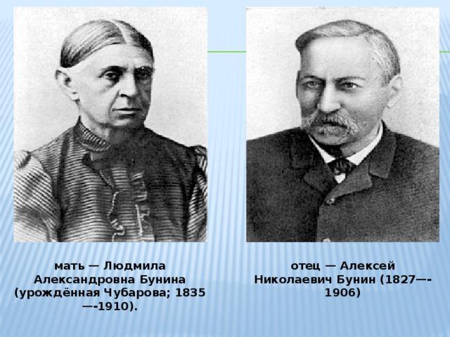 мать — Людмила Александровна Бунина (урождённая Чубарова; 1835—-1910). отец — Алексей Николаевич Бунин (1827—-1906)