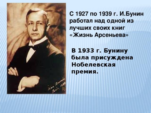 С 1927 по 1939 г. И.Бунин работал над одной из лучших своих книг «Жизнь Арсеньева» В 1933 г. Бунину была присуждена Нобелевская премия.