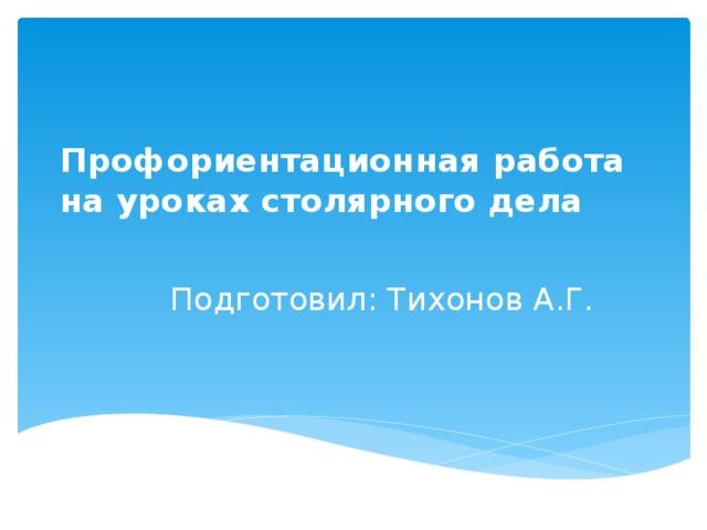 Профориентационная работа  на уроках столярного дела   Подготовил: Тихонов А.Г.