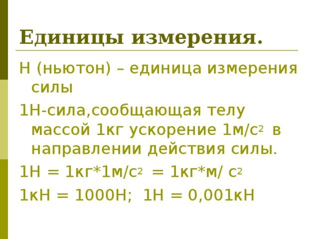 Единицы измерения. Н (ньютон) – единица измерения силы 1Н-сила,сообщающая телу массой 1кг ускорение 1м / с 2  в направлении действия силы. 1Н = 1кг*1м / с 2  = 1 кг*м / с 2 1 кН = 1000Н; 1Н = 0,001кН