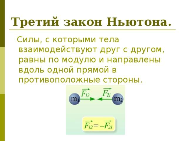Третий закон Ньютона.  Силы, с которыми тела взаимодействуют друг с другом, равны по модулю и направлены вдоль одной прямой в противоположные стороны.