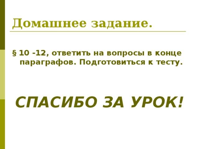 Домашнее задание. § 10 -12, ответить на вопросы в конце параграфов. Подготовиться к тесту.   СПАСИБО ЗА УРОК!