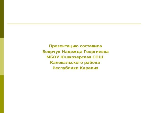 Презентацию составила Боярчук Надежда Георгиевна МБОУ Юшкозерская СОШ Калевальского района Республики Карелия