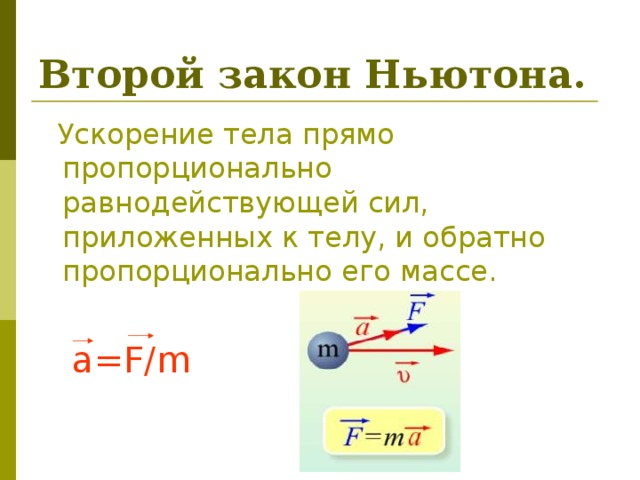 Второй закон Ньютона.  Ускорение тела прямо пропорционально равнодействующей сил, приложенных к телу, и обратно пропорционально его массе.  a=F/m
