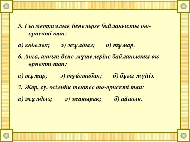 5. Геометриялық денелерге байланысты ою-өрнекті тап: а) көбелек; ә) жұлдыз; б) тұмар. 6. Аңға, аңның дене мүшелеріне байланысты ою-өрнекті тап: а) тұмар; ә) түйетабан; б) бұғы мүйіз. 7. Жер, су, өсімдік тектес ою-өрнекті тап: а) жұлдыз; ә) жапырақ; б) айшық.