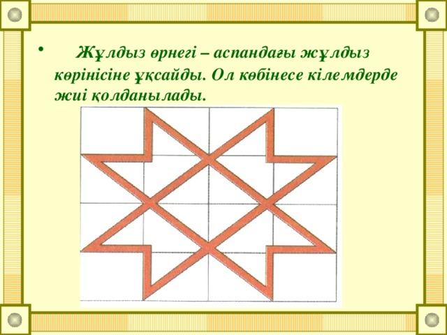 Жұлдыз өрнегі – аспандағы жұлдыз көрінісіне ұқсайды. Ол көбінесе кілемдерде жиі қолданылады.