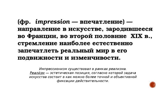 ИМПРЕССИОНИЗМ   (фр. impression — впечатление)— направление вискусстве, зародившееся воФранции, во второй половине XIX в., стремление наиболее естественно запечатлеть реальный мир в его подвижности и изменчивости. Импрессионизм существовал в рамках реализма. Реали́зм — эстетическая позиция, согласно которой задача искусства состоит в как можно более точной и объективной фиксации действительности.