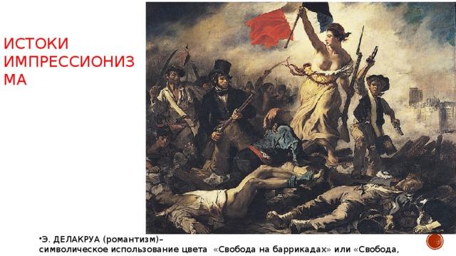 ИСТОКИ ИМПРЕССИОНИЗМА Э. ДЕЛАКРУА (романтизм)– символическое использование цвета «Свобода на баррикадах» или «Свобода, ведущая народ»
