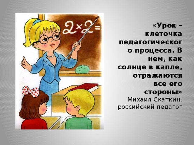 «Урок – клеточка педагогического процесса. В нем, как солнце в капле, отражаются все его стороны»  Михаил Скаткин, российский педагог