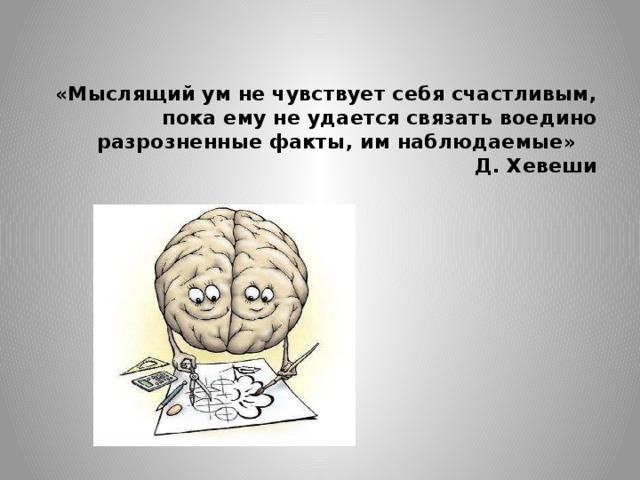 «Мыслящий ум не чувствует себя счастливым, пока ему не удается связать воедино разрозненные факты, им наблюдаемые»  Д. Хевеши