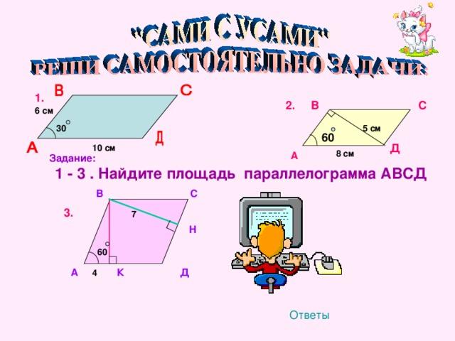 1. С 2. В 6 см 30  5 см  10 см 60 Д 8 см  А Задание:  1 - 3 . Найдите площадь параллелограмма АВСД В С 3. 7 Н   60 А 4 К Д Ответы