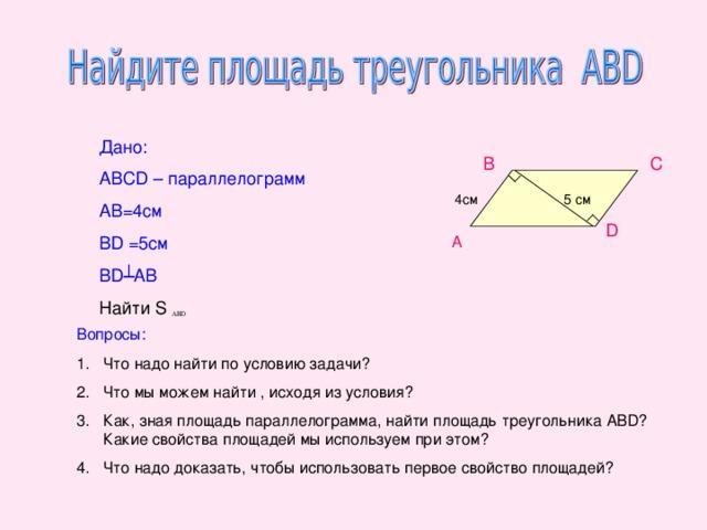 Дано: ABCD – параллелограмм АВ=4см В D  =5 см BD ┴AB Найти S В С  5 см 4c м D  А Вопросы: