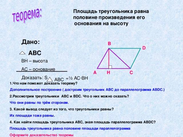 Площадь треугольника равна  половине произведения его  основания на высоту Дано:  ABC В D BH – высота AC – основание Доказать: S А Н С = ½ АС · ВН ABC 1.Что нам поможет доказать теорему? Дополнительное построение ( достроим треугольник АВС до параллелограмма АВ DC.) 2.Рассмотрим треугольники АВС и В DC. Что о них можно сказать? Что они равны по трём сторонам. 3. Какой вывод следует из того, что треугольники равны? Их площади тоже равны. 4. Как найти площадь треугольника АВС, зная площадь параллелограмма АВ DC ? Площадь треугольника равна половине площади параллелограмма Оформите доказательство теоремы
