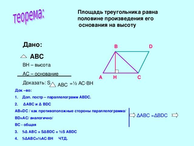 Площадь треугольника равна  половине произведения его  основания на высоту Дано:  ABC В D BH – высота AC – основание Доказать: S А Н С = ½ АС · ВН ABC Док –во: Доп. постр – параллелограмм АВ DC.  Δ АВС и Δ В DC AB=DC / как противоположные стороны параллелограмма/ BD=AC/ аналогично/ ВС - общая S Δ ABC = S Δ BDC = ½S  ABDC S Δ ABC=½AC·BH ЧТД.   Δ АВС = Δ BDC