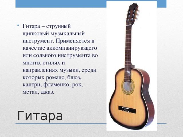 Гитара – струнный щипковый музыкальный инструмент. Применяется в качестве аккомпанирующего или сольного инструмента во многих стилях и направлениях музыки, среди которых романс, блюз, кантри, фламенко, рок, метал, джаз.
