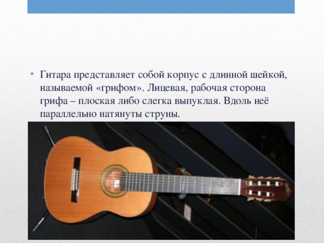 Гитара представляет собой корпус с длинной шейкой, называемой «грифом». Лицевая, рабочая сторона грифа – плоская либо слегка выпуклая. Вдоль неё параллельно натянуты струны.