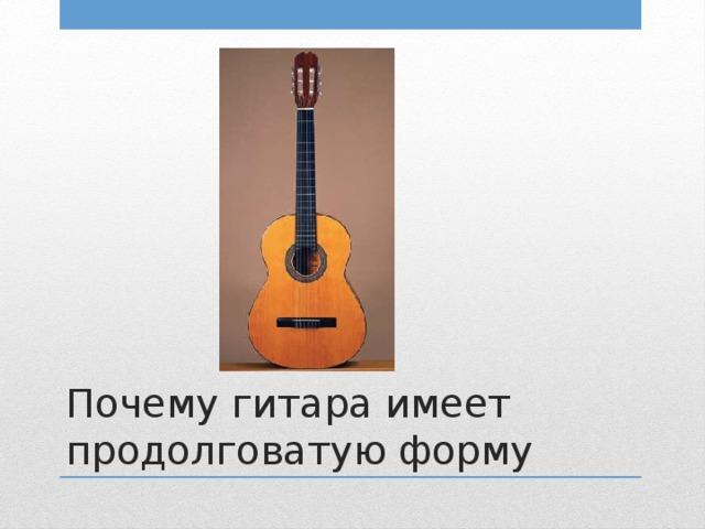 Почему гитара имеет продолговатую форму