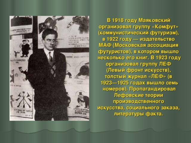 В 1918 году Маяковский организовал группу «Комфут» (коммунистический футуризм), в 1922 году— издательство МАФ (Московская ассоциация футуристов), в котором вышло несколько его книг. В 1923 году организовал группу ЛЕФ (Левый фронт искусств), толстый журнал «ЛЕФ» (в 1923—1925 годах вышло семь  номеров). Пропагандировал Лефовские теории производственного искусства, социального заказа, литературы факта.
