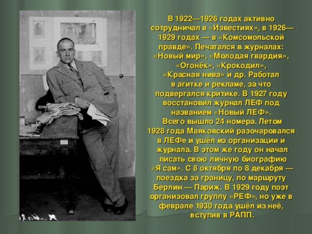 В 1922—1926 годах активно сотрудничал в «Известиях», в 1926— 1929 годах— в «Комсомольской правде». Печатался в журналах: «Новый мир», «Молодая гвардия», «Огонёк», «Крокодил», «Красная нива» и др. Работал в агитке и рекламе, за что подвергался критике. В 1927 году восстановил журнал ЛЕФ под названием «Новый ЛЕФ». Всего вышло 24 номера. Летом 1928 года Маяковский разочаровался в ЛЕФе и ушёл из организации и журнала. В этом же году он начал  писать свою личную биографию  «Я сам». С 8 октября по 8 декабря— поездка за границу, по маршруту Берлин— Париж. В 1929 году поэт организовал группу «РЕФ», но уже в феврале 1930 года ушёл из неё, вступив в РАПП.