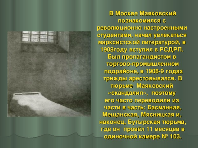 В Москве Маяковский познакомился с революционно настроенными студентами, начал увлекаться марксистской литературой, в 1908году вступил в РСДРП. Был пропагандистом в торгово-промышленном  подрайоне, в 1908-9 годах  трижды арестовывался. В тюрьме Маяковский «скандалил», поэтому его часто переводили из  части в часть: Басманная, Мещанская, Мясницкая и, наконец, Бутырская тюрьма,  где он провёл 11 месяцев в одиночной камере №103.